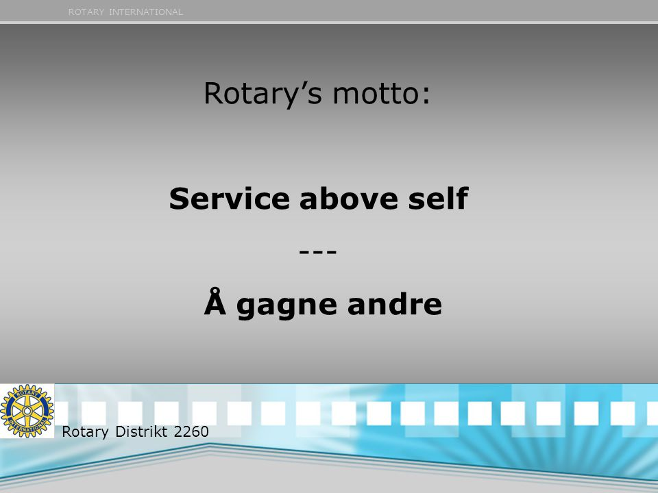 ROTARY INTERNATIONAL Rotary's motto: Service above self --- Å gagne andre Rotary Distrikt 2260