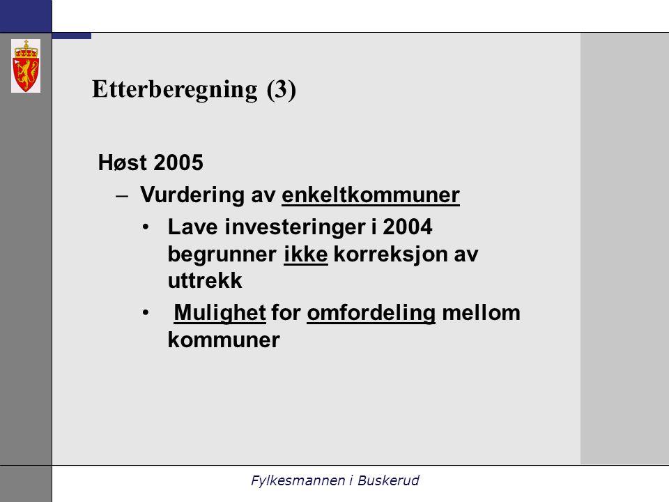 Fylkesmannen i Buskerud Etterberegning (3) Høst 2005 –Vurdering av enkeltkommuner •Lave investeringer i 2004 begrunner ikke korreksjon av uttrekk • Mulighet for omfordeling mellom kommuner