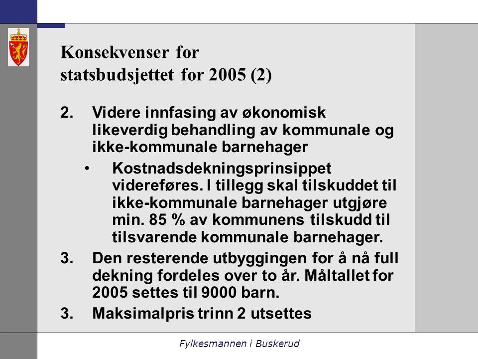 Fylkesmannen i Buskerud Konsekvenser for statsbudsjettet for 2005 (2) 2.Videre innfasing av økonomisk likeverdig behandling av kommunale og ikke-kommunale barnehager •Kostnadsdekningsprinsippet videreføres.