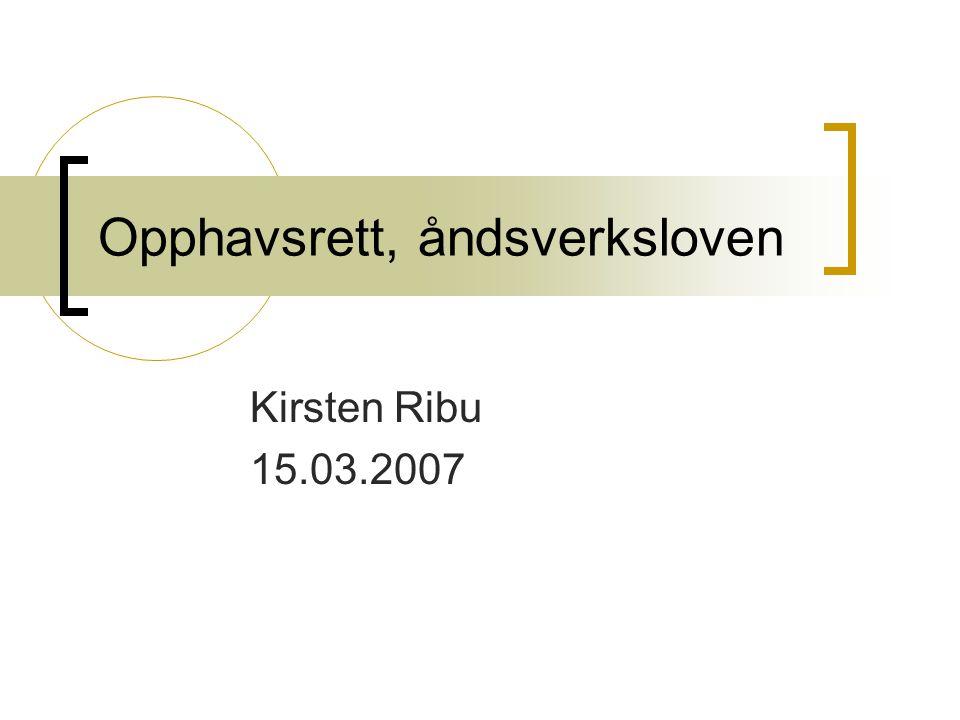 Opphavsrett, åndsverksloven Kirsten Ribu 15.03.2007