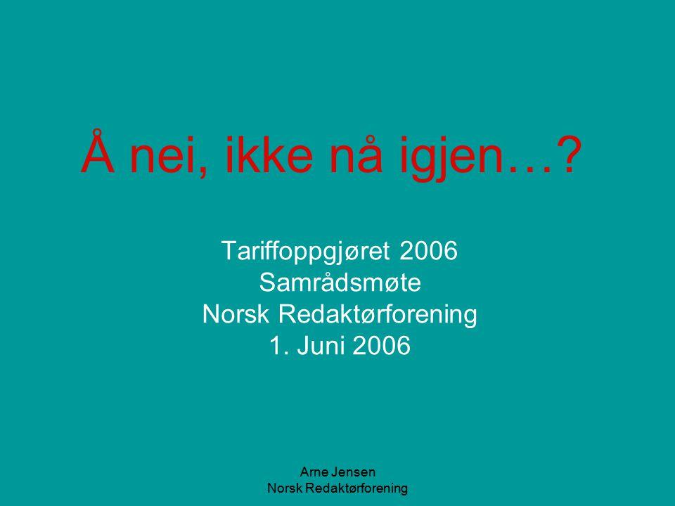 Arne Jensen Norsk Redaktørforening Tariffoppgjøret 2006 Samrådsmøte Norsk Redaktørforening 1. Juni 2006 Å nei, ikke nå igjen…?