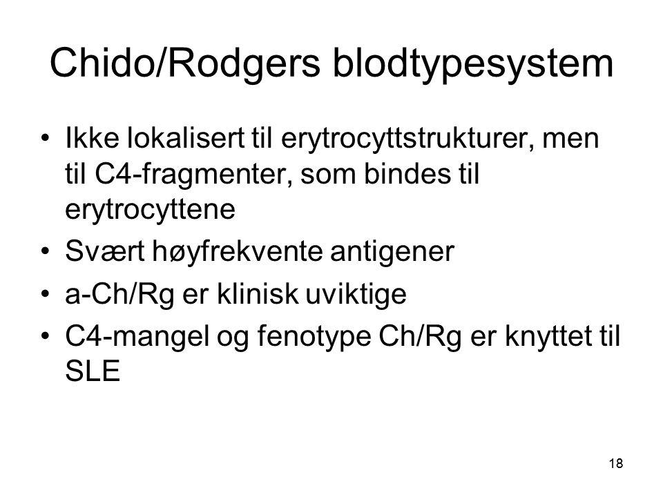18 Chido/Rodgers blodtypesystem •Ikke lokalisert til erytrocyttstrukturer, men til C4-fragmenter, som bindes til erytrocyttene •Svært høyfrekvente antigener •a-Ch/Rg er klinisk uviktige •C4-mangel og fenotype Ch/Rg er knyttet til SLE