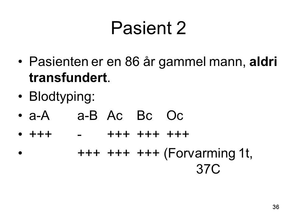 36 Pasient 2 •Pasienten er en 86 år gammel mann, aldri transfundert.