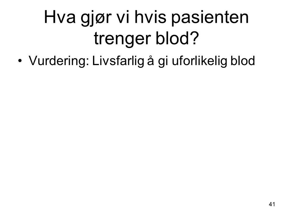 41 Hva gjør vi hvis pasienten trenger blod? •Vurdering: Livsfarlig å gi uforlikelig blod