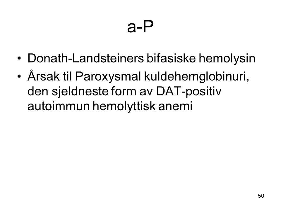 50 a-P •Donath-Landsteiners bifasiske hemolysin •Årsak til Paroxysmal kuldehemglobinuri, den sjeldneste form av DAT-positiv autoimmun hemolyttisk anemi