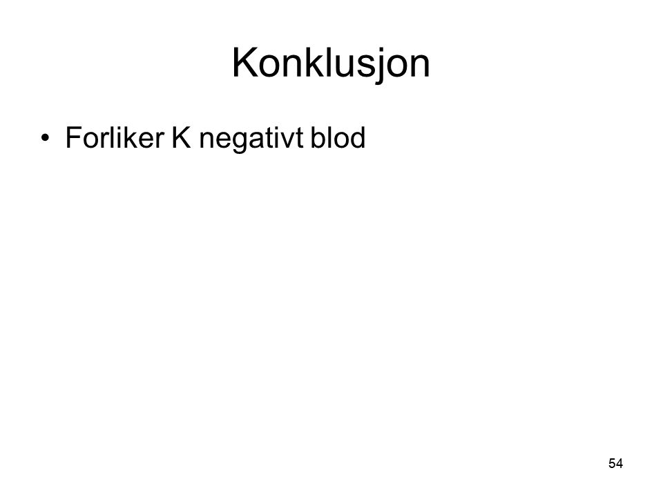 54 Konklusjon •Forliker K negativt blod