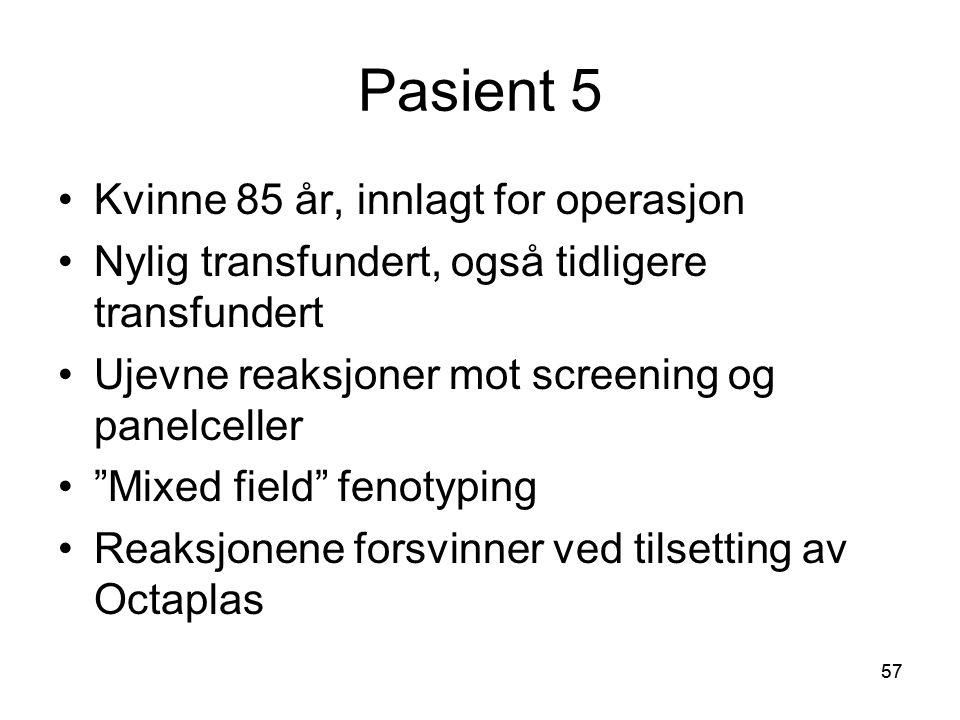 57 Pasient 5 •Kvinne 85 år, innlagt for operasjon •Nylig transfundert, også tidligere transfundert •Ujevne reaksjoner mot screening og panelceller • Mixed field fenotyping •Reaksjonene forsvinner ved tilsetting av Octaplas