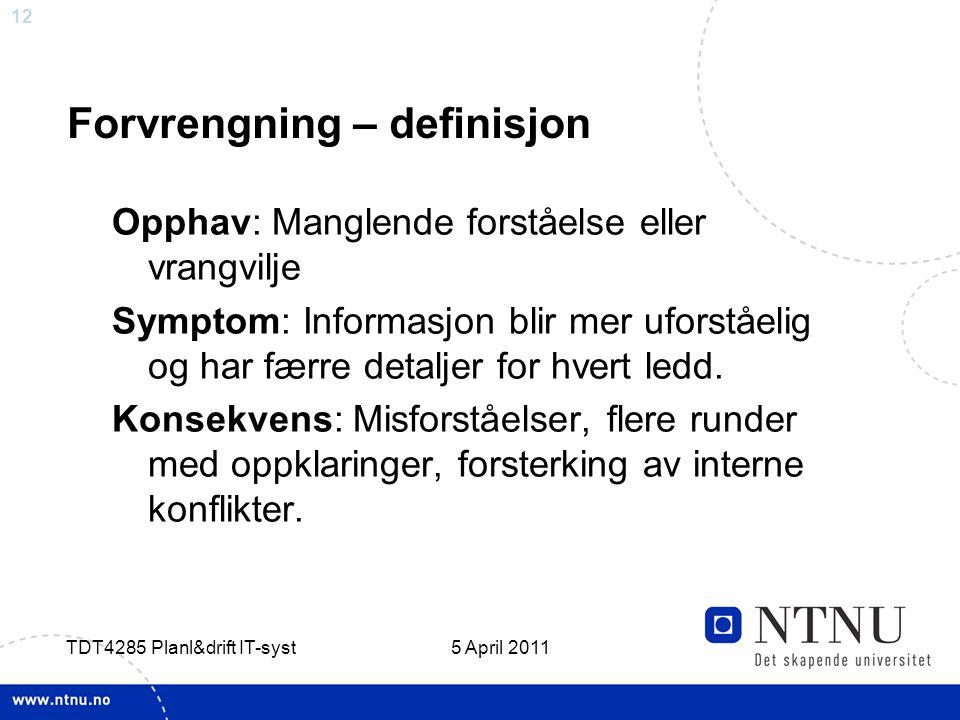 12 5 April 2011 TDT4285 Planl&drift IT-syst Forvrengning – definisjon Opphav: Manglende forståelse eller vrangvilje Symptom: Informasjon blir mer ufor
