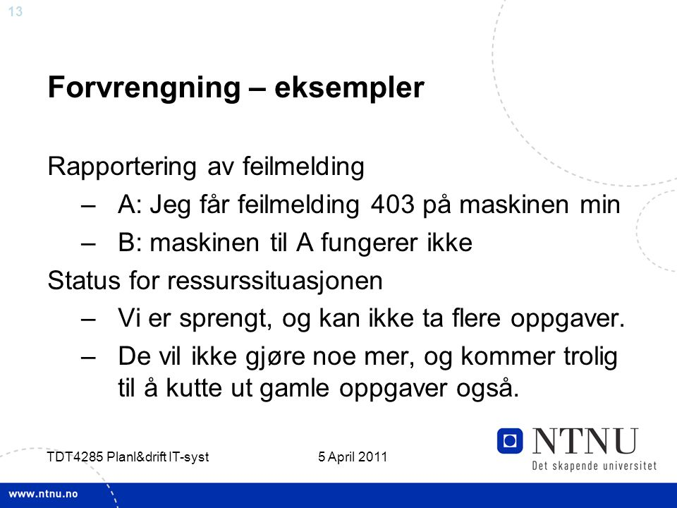 13 5 April 2011 TDT4285 Planl&drift IT-syst Forvrengning – eksempler Rapportering av feilmelding –A: Jeg får feilmelding 403 på maskinen min –B: maski