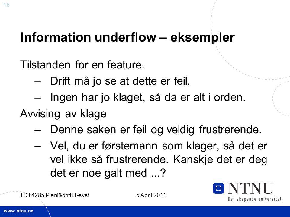 16 5 April 2011 TDT4285 Planl&drift IT-syst Information underflow – eksempler Tilstanden for en feature. –Drift må jo se at dette er feil. –Ingen har