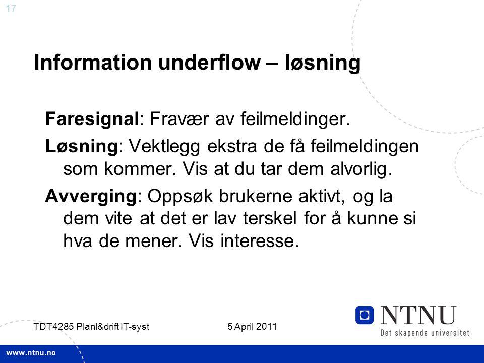 17 5 April 2011 TDT4285 Planl&drift IT-syst Information underflow – løsning Faresignal: Fravær av feilmeldinger. Løsning: Vektlegg ekstra de få feilme