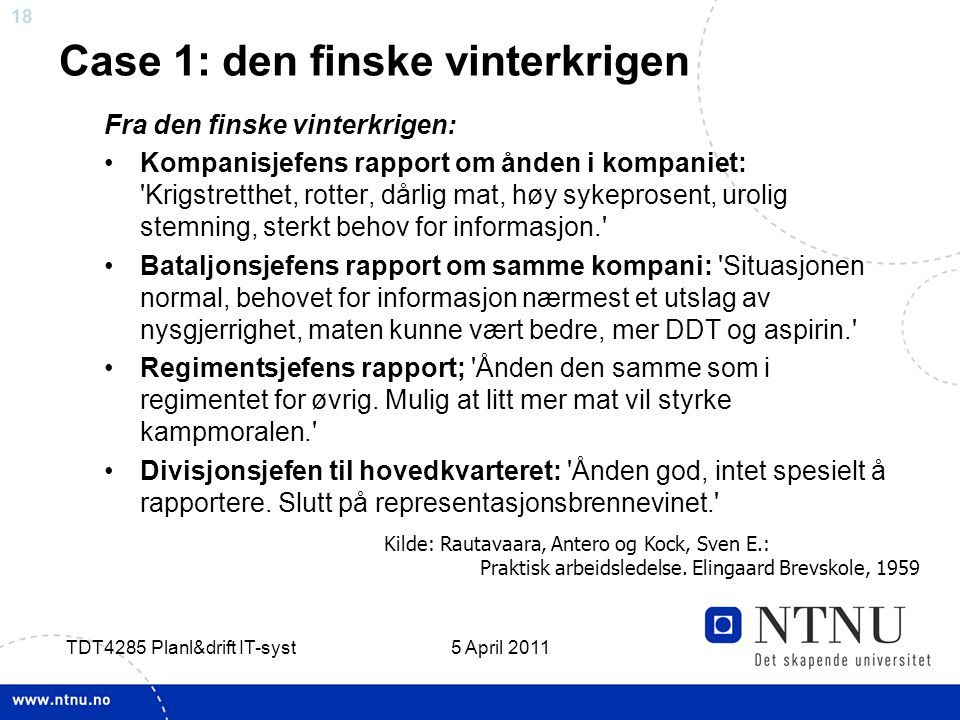 18 5 April 2011 TDT4285 Planl&drift IT-syst Case 1: den finske vinterkrigen Fra den finske vinterkrigen: •Kompanisjefens rapport om ånden i kompaniet:
