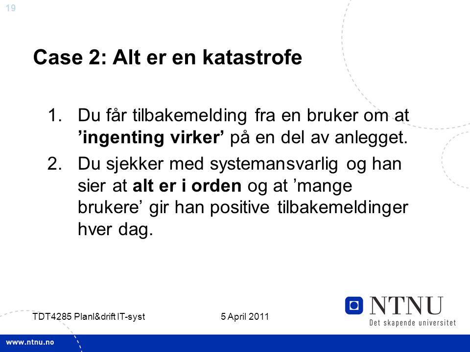 19 5 April 2011 TDT4285 Planl&drift IT-syst Case 2: Alt er en katastrofe 1.Du får tilbakemelding fra en bruker om at 'ingenting virker' på en del av a