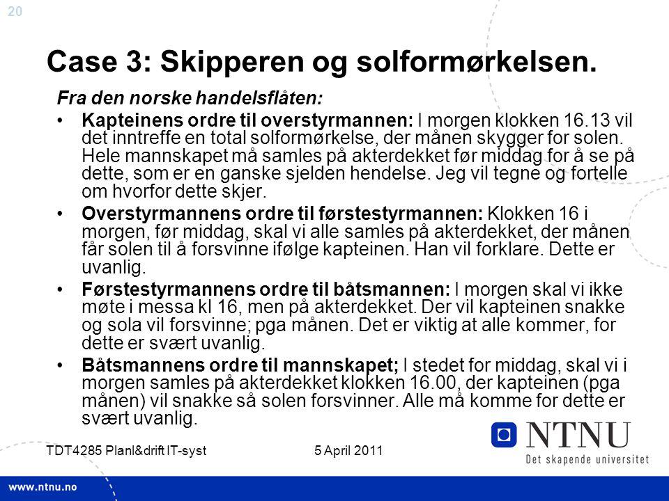 20 5 April 2011 TDT4285 Planl&drift IT-syst Case 3: Skipperen og solformørkelsen. Fra den norske handelsflåten: •Kapteinens ordre til overstyrmannen: