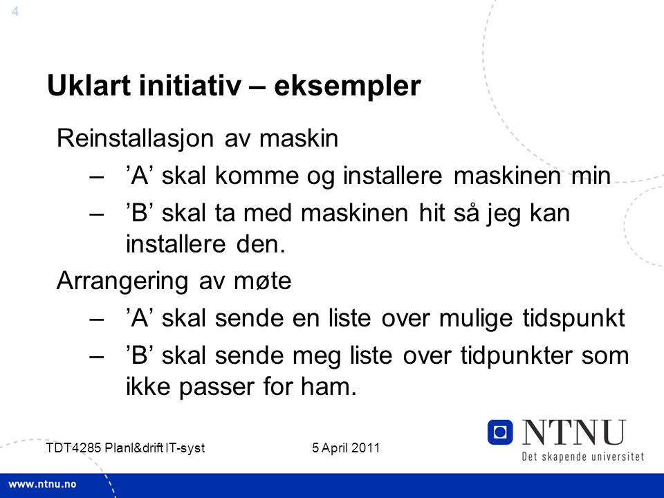 4 5 April 2011 TDT4285 Planl&drift IT-syst Uklart initiativ – eksempler Reinstallasjon av maskin –'A' skal komme og installere maskinen min –'B' skal