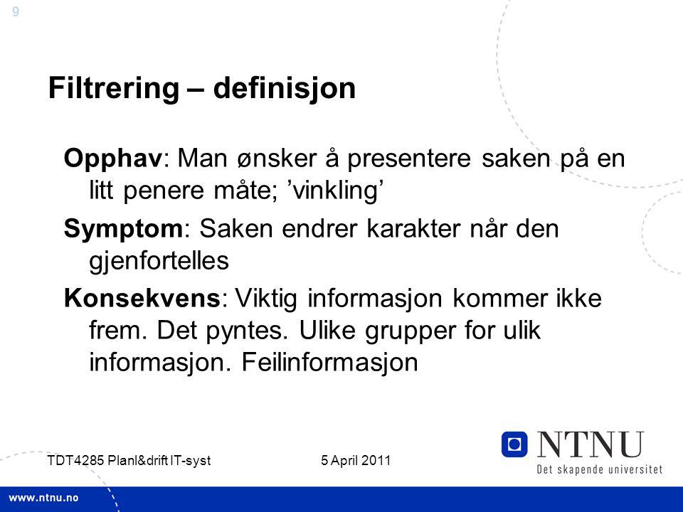 9 5 April 2011 TDT4285 Planl&drift IT-syst Filtrering – definisjon Opphav: Man ønsker å presentere saken på en litt penere måte; 'vinkling' Symptom: S