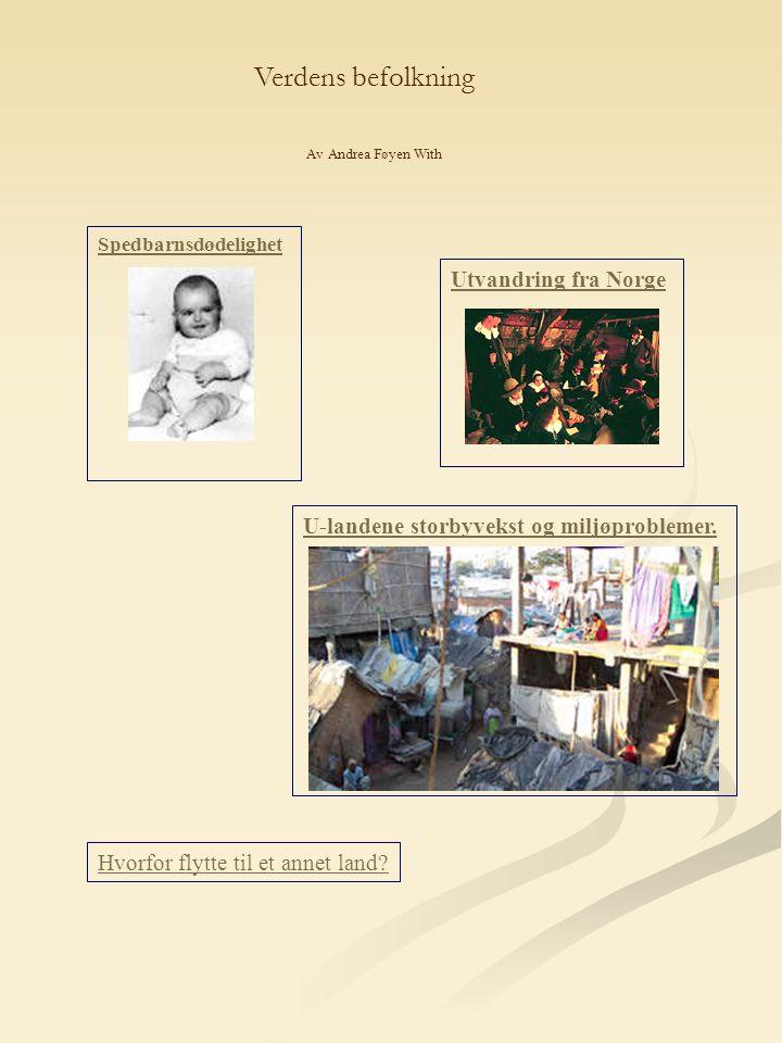 Spedbarnsdødelighet Utvandring fra Norge U-landene storbyvekst og miljøproblemer. Av Andrea Føyen With Hvorfor flytte til et annet land? Verdens befol