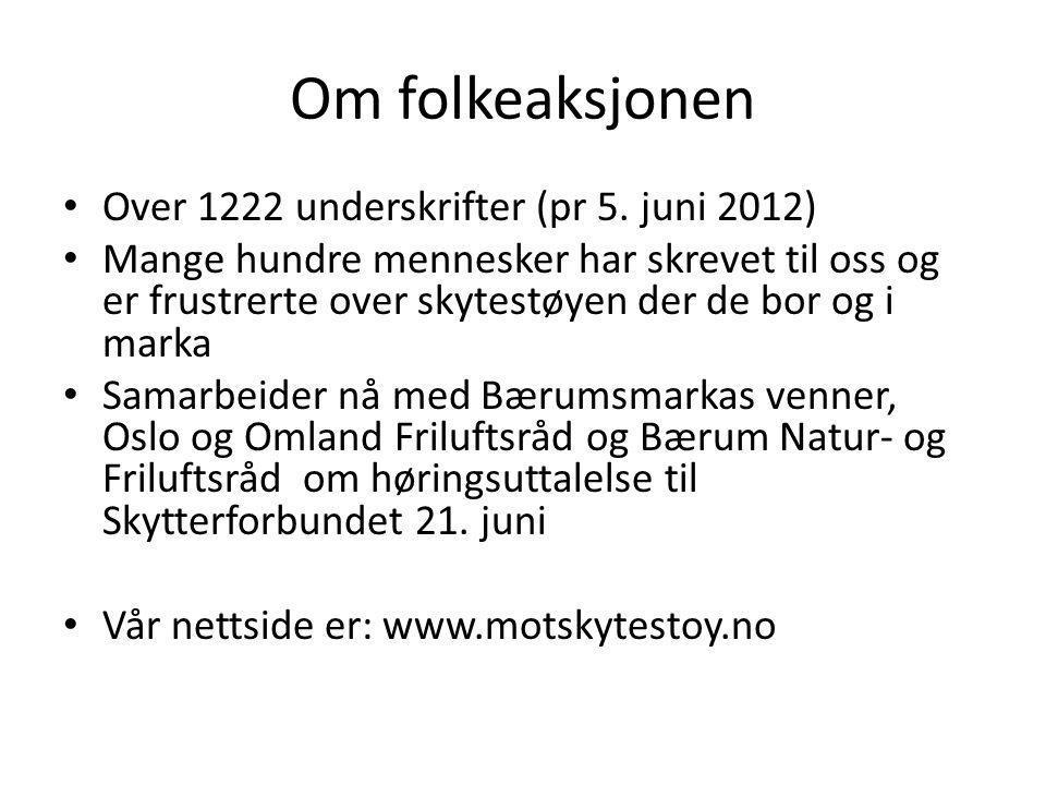 Om folkeaksjonen • Over 1222 underskrifter (pr 5. juni 2012) • Mange hundre mennesker har skrevet til oss og er frustrerte over skytestøyen der de bor