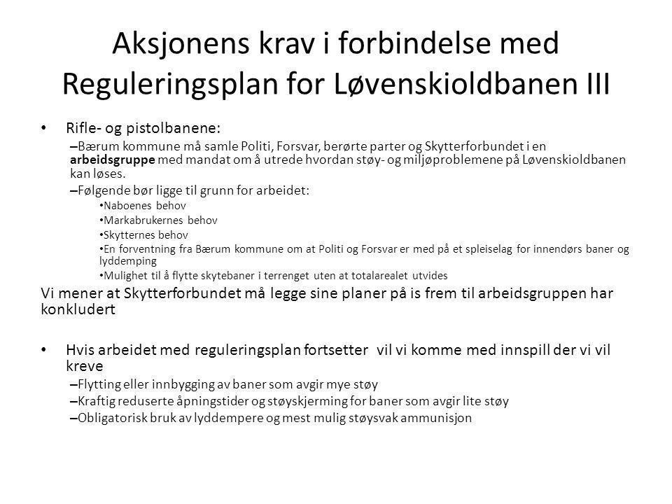 Aksjonens krav i forbindelse med Reguleringsplan for Løvenskioldbanen III • Rifle- og pistolbanene: – Bærum kommune må samle Politi, Forsvar, berørte parter og Skytterforbundet i en arbeidsgruppe med mandat om å utrede hvordan støy- og miljøproblemene på Løvenskioldbanen kan løses.