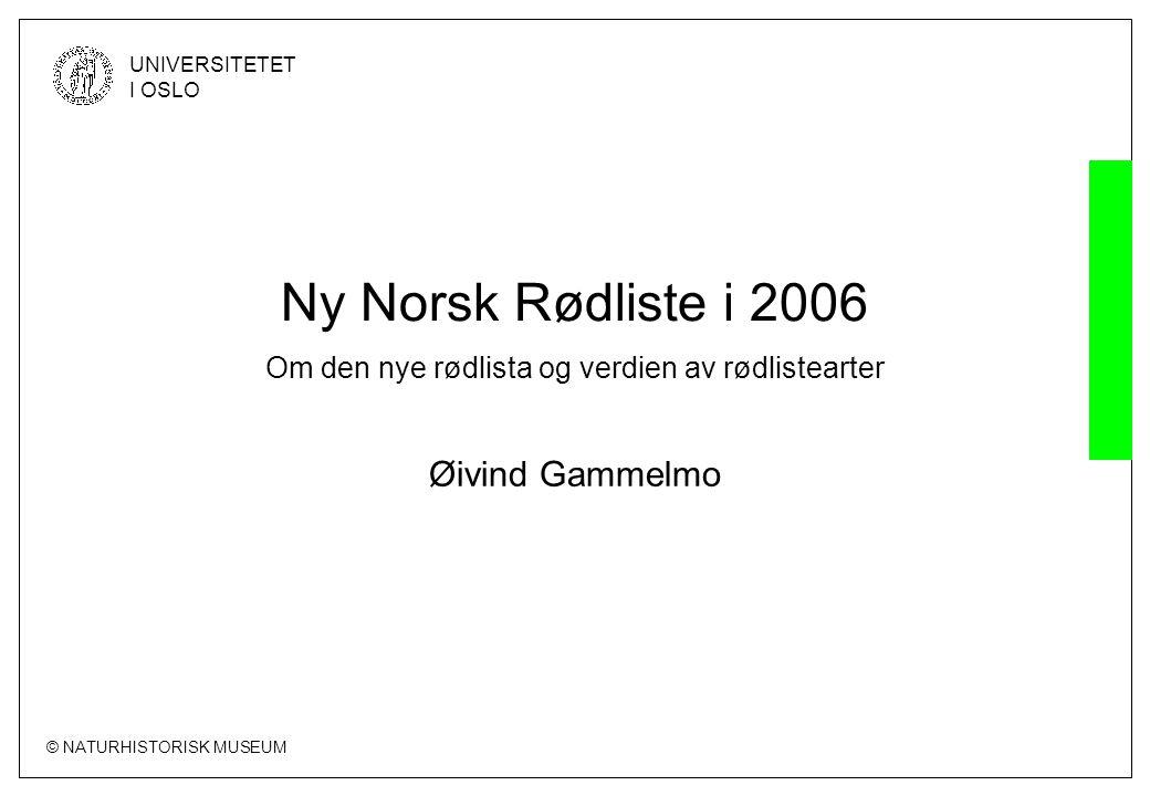 © NATURHISTORISK MUSEUM UNIVERSITETET I OSLO Ny Norsk Rødliste i 2006 Om den nye rødlista og verdien av rødlistearter Øivind Gammelmo