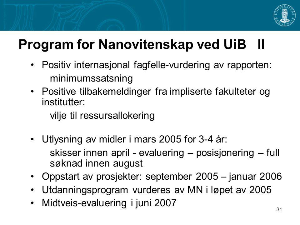 34 Program for Nanovitenskap ved UiB II •Positiv internasjonal fagfelle-vurdering av rapporten: minimumssatsning •Positive tilbakemeldinger fra impliserte fakulteter og institutter: vilje til ressursallokering •Utlysning av midler i mars 2005 for 3-4 år: skisser innen april - evaluering – posisjonering – full søknad innen august •Oppstart av prosjekter: september 2005 – januar 2006 •Utdanningsprogram vurderes av MN i løpet av 2005 •Midtveis-evaluering i juni 2007