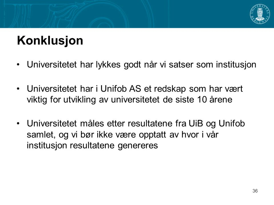36 Konklusjon •Universitetet har lykkes godt når vi satser som institusjon •Universitetet har i Unifob AS et redskap som har vært viktig for utvikling av universitetet de siste 10 årene •Universitetet måles etter resultatene fra UiB og Unifob samlet, og vi bør ikke være opptatt av hvor i vår institusjon resultatene genereres