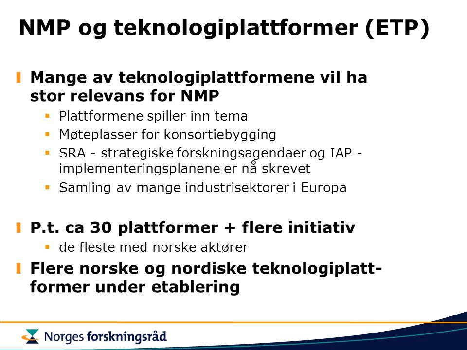 NMP og teknologiplattformer (ETP) Mange av teknologiplattformene vil ha stor relevans for NMP  Plattformene spiller inn tema  Møteplasser for konsortiebygging  SRA - strategiske forskningsagendaer og IAP - implementeringsplanene er nå skrevet  Samling av mange industrisektorer i Europa P.t.