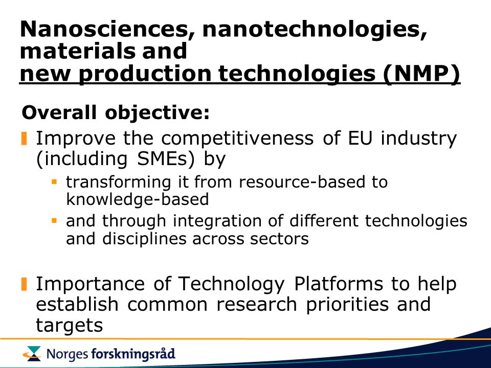 Nanosciences, nanotechnologies, materials and new production technologies (NMP) Overall objective: Improve the competitiveness of EU industry (including SMEs) by  transforming it from resource-based to knowledge-based  and through integration of different technologies and disciplines across sectors Importance of Technology Platforms to help establish common research priorities and targets