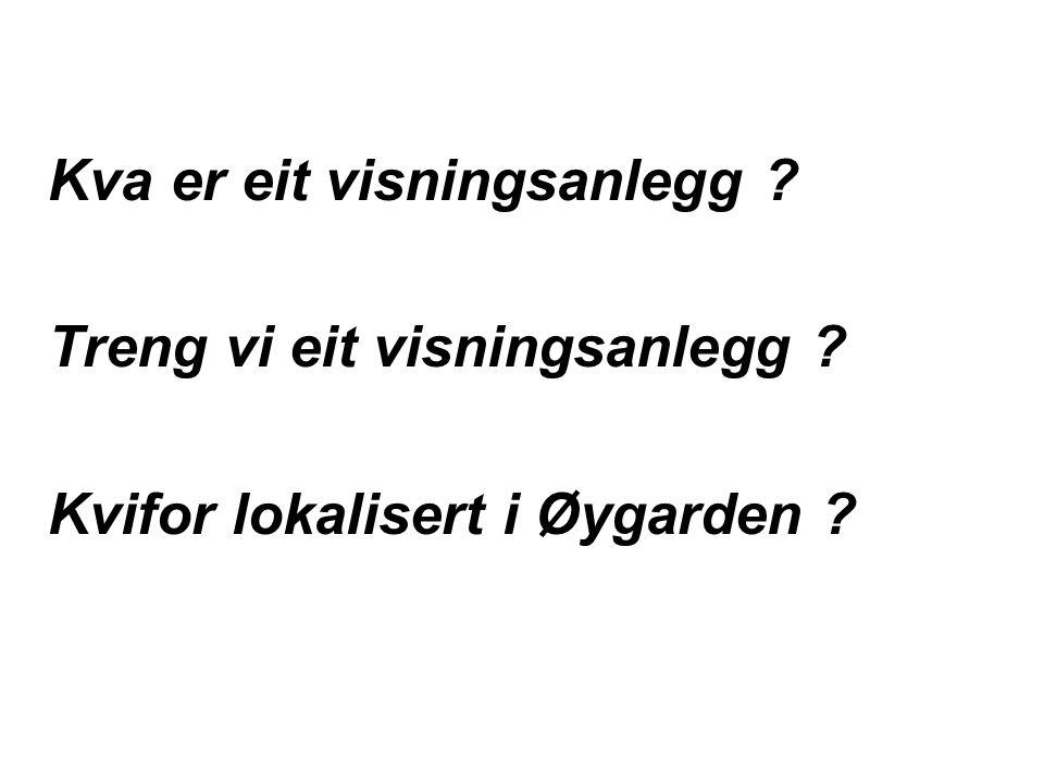 Kva er eit visningsanlegg ? Treng vi eit visningsanlegg ? Kvifor lokalisert i Øygarden ?