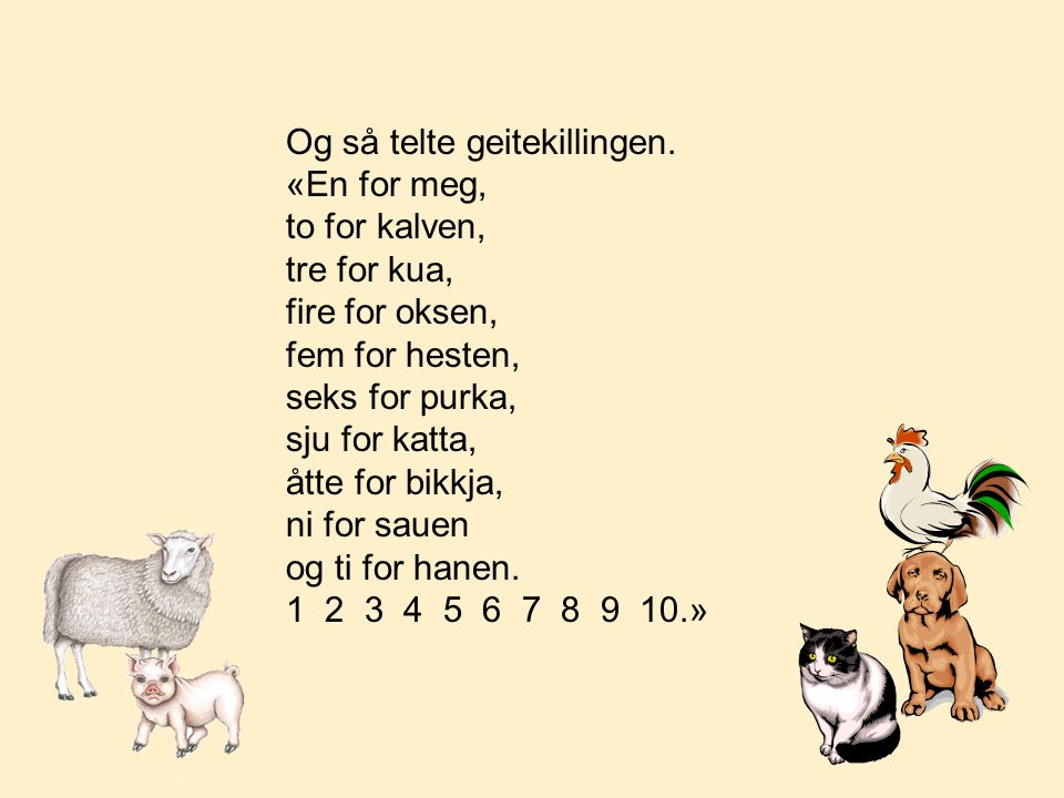 Og så telte geitekillingen. «En for meg, to for kalven, tre for kua, fire for oksen, fem for hesten, seks for purka, sju for katta, åtte for bikkja, n