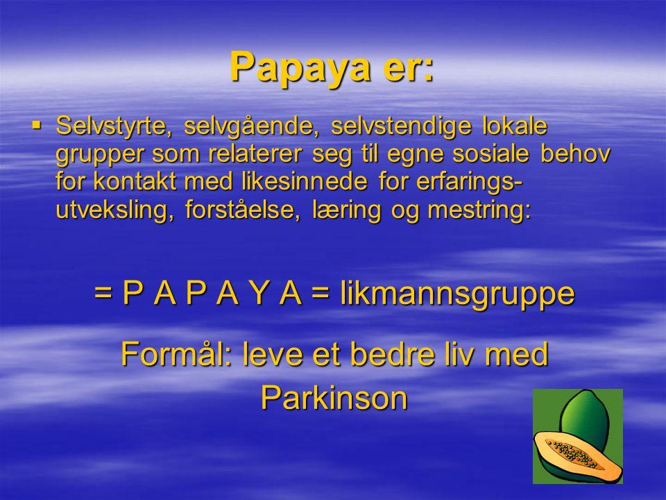 Papaya er:  Selvstyrte, selvgående, selvstendige lokale grupper som relaterer seg til egne sosiale behov for kontakt med likesinnede for erfarings- utveksling, forståelse, læring og mestring: = P A P A Y A = likmannsgruppe Formål: leve et bedre liv med Parkinson