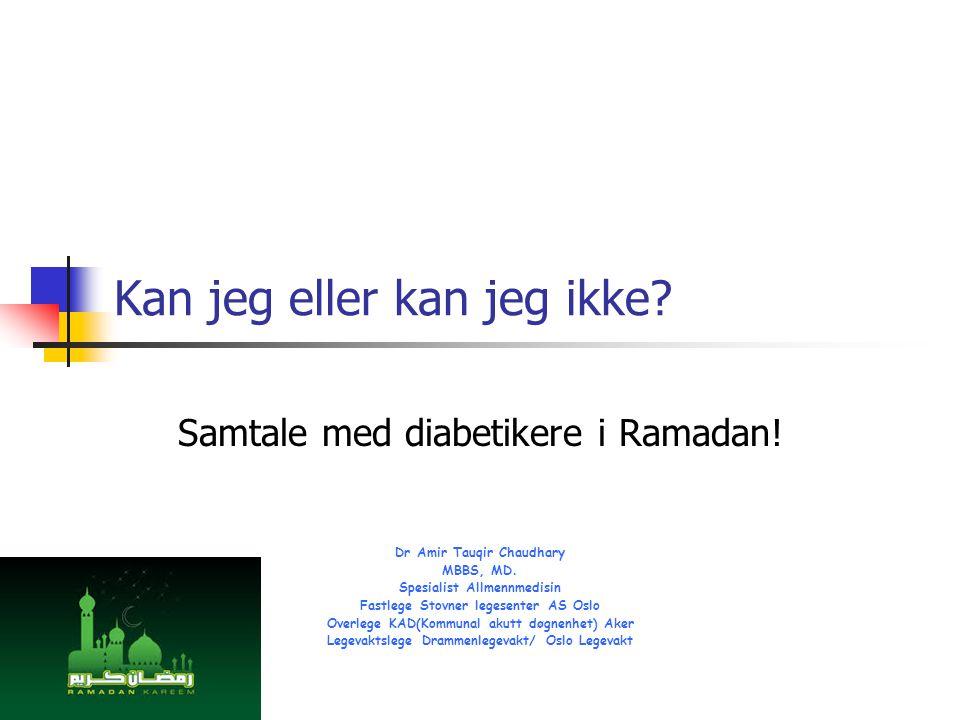 Kan jeg eller kan jeg ikke? Samtale med diabetikere i Ramadan! Dr Amir Tauqir Chaudhary MBBS, MD. Spesialist Allmennmedisin Fastlege Stovner legesente