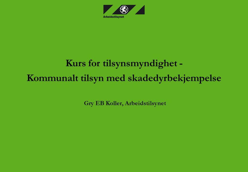 Kurs for tilsynsmyndighet - Kommunalt tilsyn med skadedyrbekjempelse Gry EB Koller, Arbeidstilsynet