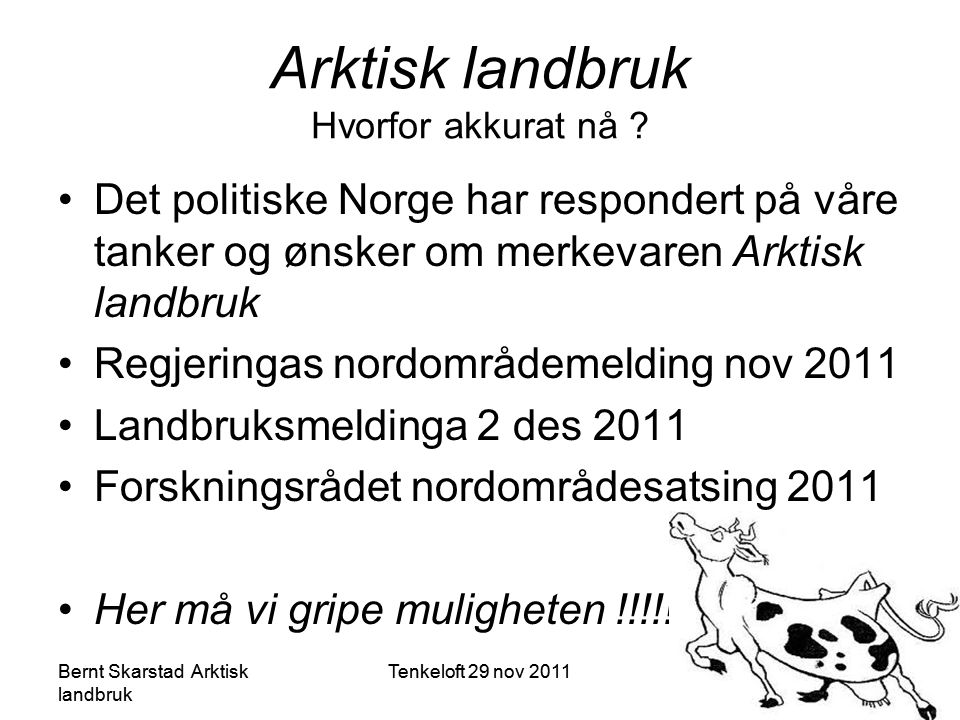 •Det politiske Norge har respondert på våre tanker og ønsker om merkevaren Arktisk landbruk •Regjeringas nordområdemelding nov 2011 •Landbruksmeldinga 2 des 2011 •Forskningsrådet nordområdesatsing 2011 •Her må vi gripe muligheten !!!!!.