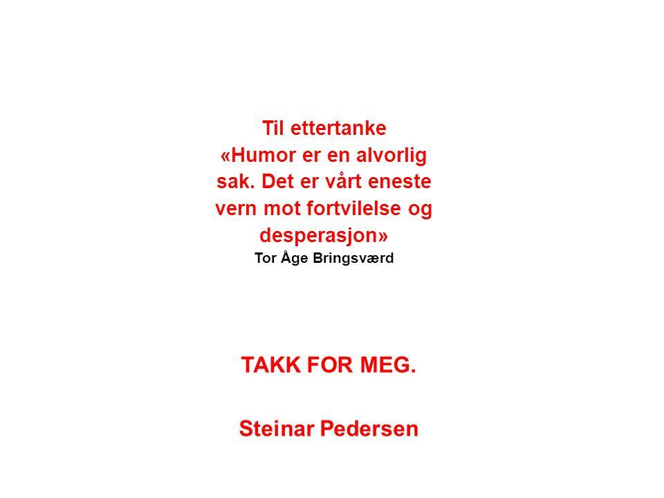 TAKK FOR MEG. Steinar Pedersen Til ettertanke «Humor er en alvorlig sak. Det er vårt eneste vern mot fortvilelse og desperasjon» Tor Åge Bringsværd