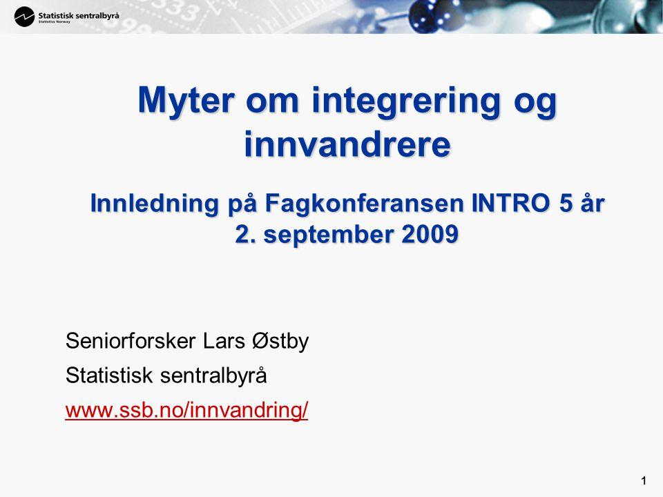 1 1 Myter om integrering og innvandrere Innledning på Fagkonferansen INTRO 5 år 2. september 2009 Seniorforsker Lars Østby Statistisk sentralbyrå www.