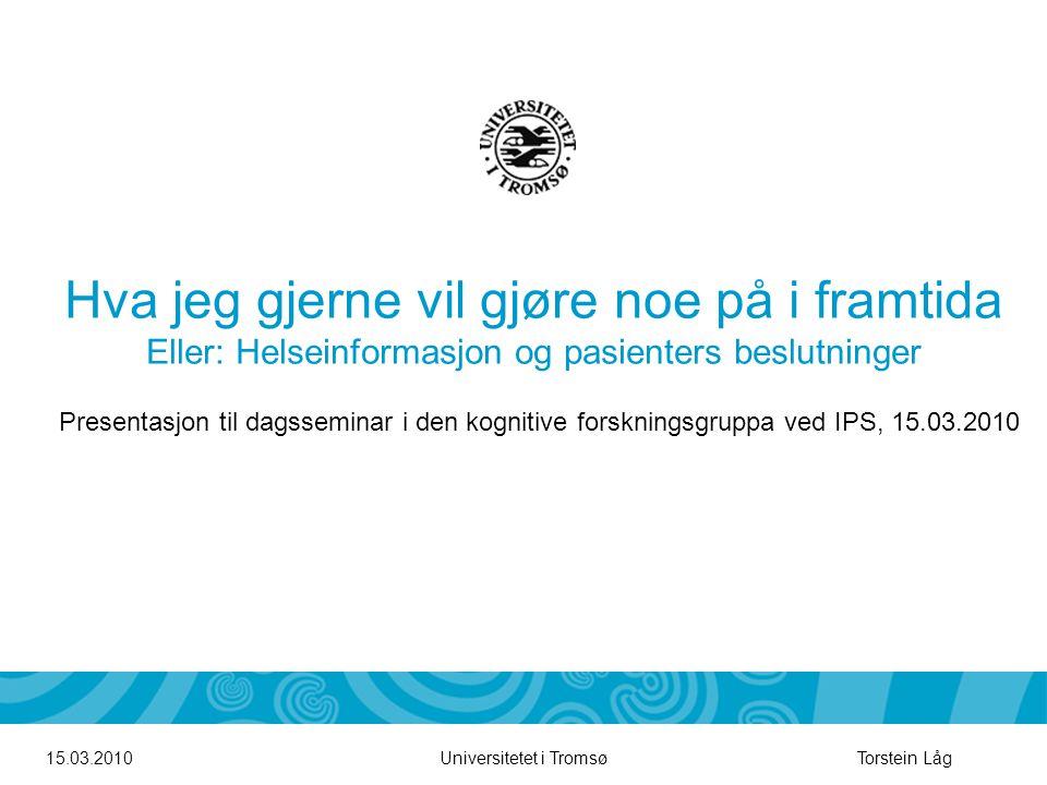 Universitetet i Tromsø Hva jeg gjerne vil gjøre noe på i framtida Eller: Helseinformasjon og pasienters beslutninger 15.03.2010Torstein Låg Presentasj