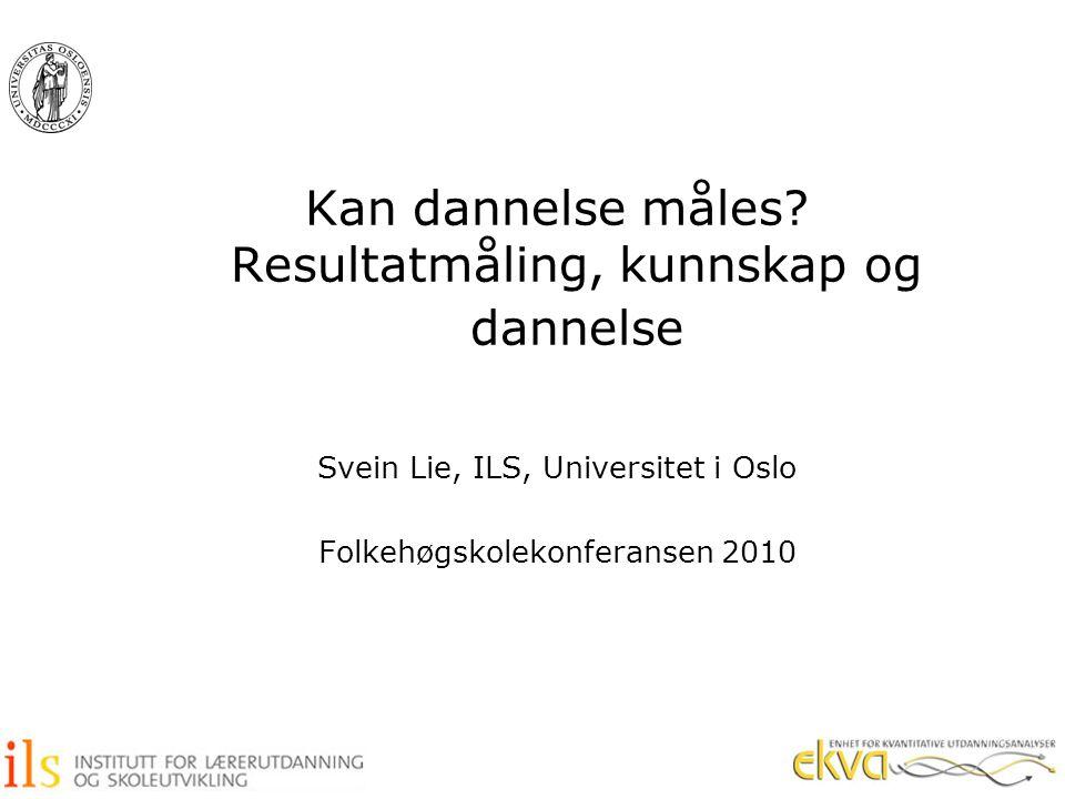 Kan dannelse måles? Resultatmåling, kunnskap og dannelse Svein Lie, ILS, Universitet i Oslo Folkehøgskolekonferansen 2010