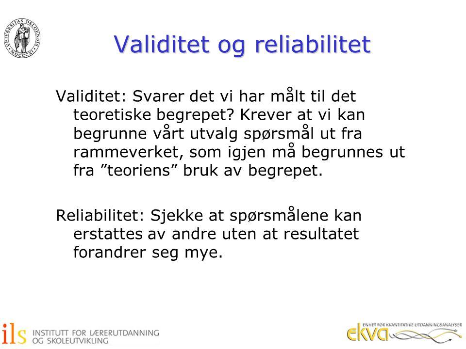 Validitet og reliabilitet Validitet: Svarer det vi har målt til det teoretiske begrepet? Krever at vi kan begrunne vårt utvalg spørsmål ut fra rammeve