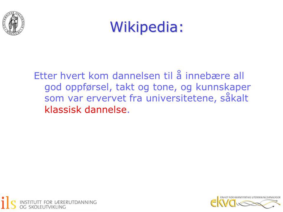 Wikipedia: Etter hvert kom dannelsen til å innebære all god oppførsel, takt og tone, og kunnskaper som var ervervet fra universitetene, såkalt klassis
