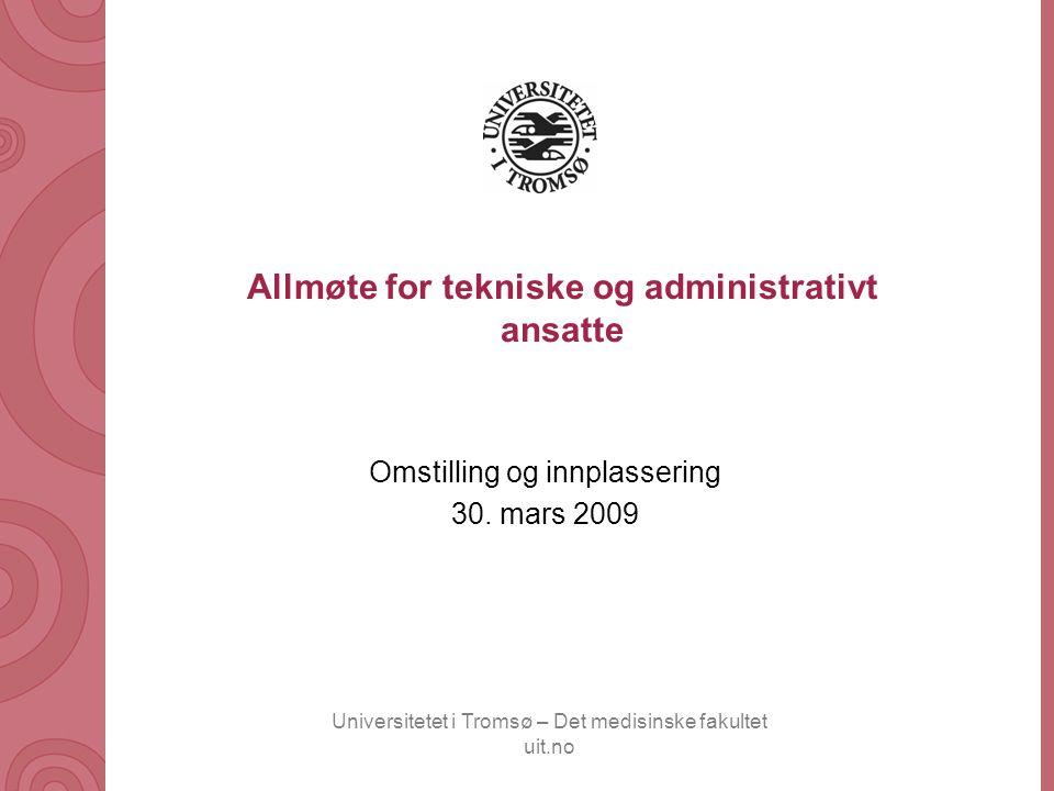Universitetet i Tromsø – Det medisinske fakultet uit.no Allmøte for tekniske og administrativt ansatte Omstilling og innplassering 30. mars 2009