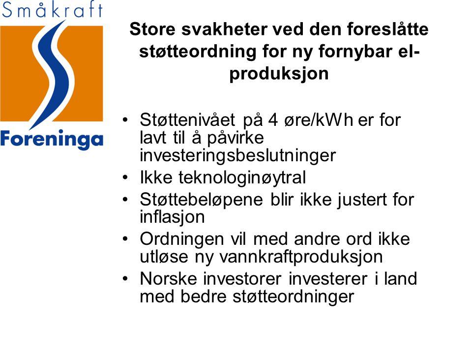 Store svakheter ved den foreslåtte støtteordning for ny fornybar el- produksjon •Støttenivået på 4 øre/kWh er for lavt til å påvirke investeringsbeslutninger •Ikke teknologinøytral •Støttebeløpene blir ikke justert for inflasjon •Ordningen vil med andre ord ikke utløse ny vannkraftproduksjon •Norske investorer investerer i land med bedre støtteordninger
