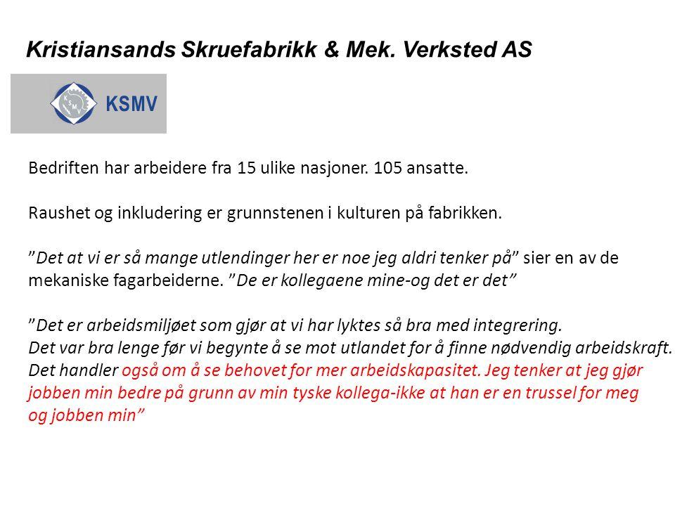 Kristiansands Skruefabrikk & Mek. Verksted AS Bedriften har arbeidere fra 15 ulike nasjoner. 105 ansatte. Raushet og inkludering er grunnstenen i kult