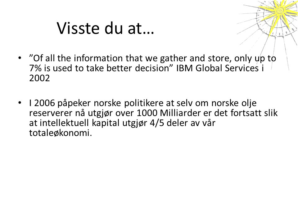 "Visste du at… • ""Of all the information that we gather and store, only up to 7% is used to take better decision"" IBM Global Services i 2002 • I 2006 p"