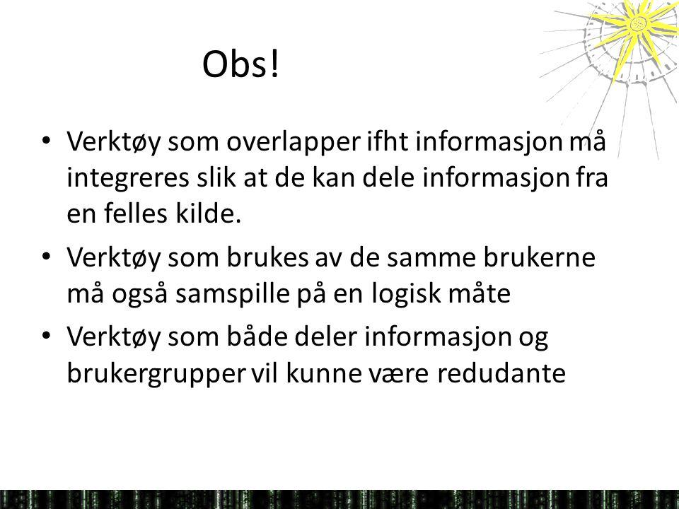 Obs! • Verktøy som overlapper ifht informasjon må integreres slik at de kan dele informasjon fra en felles kilde. • Verktøy som brukes av de samme bru