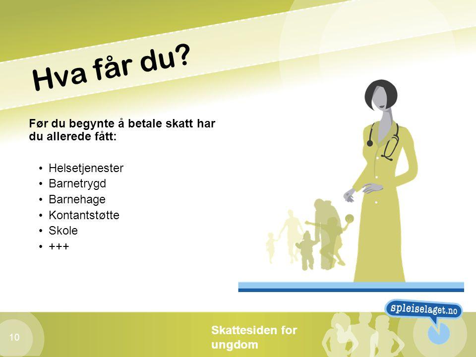 Skattesiden for ungdom 10 Hva får du? Før du begynte å betale skatt har du allerede fått: • Helsetjenester • Barnetrygd • Barnehage • Kontantstøtte •