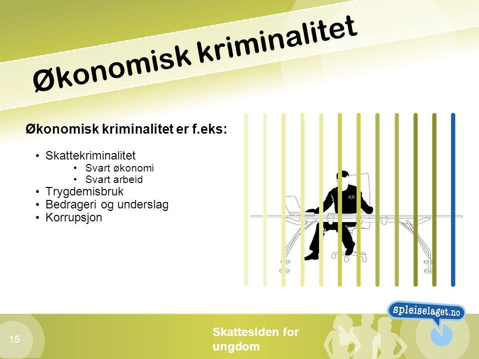 Skattesiden for ungdom 15 Økonomisk kriminalitet Økonomisk kriminalitet er f.eks: • Skattekriminalitet •Svart økonomi •Svart arbeid • Trygdemisbruk •