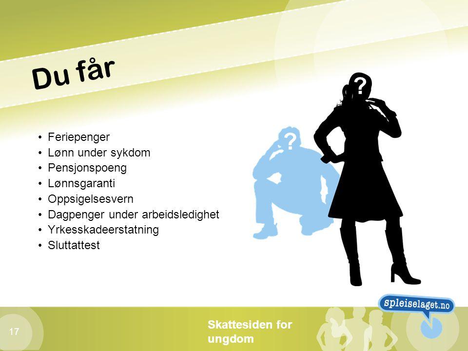 Skattesiden for ungdom 17 Du får • Feriepenger • Lønn under sykdom • Pensjonspoeng • Lønnsgaranti • Oppsigelsesvern • Dagpenger under arbeidsledighet