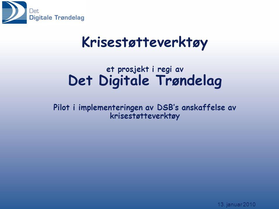 13. januar 2010 Krisestøtteverktøy et prosjekt i regi av Det Digitale Trøndelag Pilot i implementeringen av DSB's anskaffelse av krisestøtteverktøy