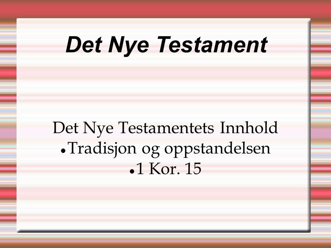 Det Nye Testament Det Nye Testamentets Innhold  Tradisjon og oppstandelsen  1 Kor. 15